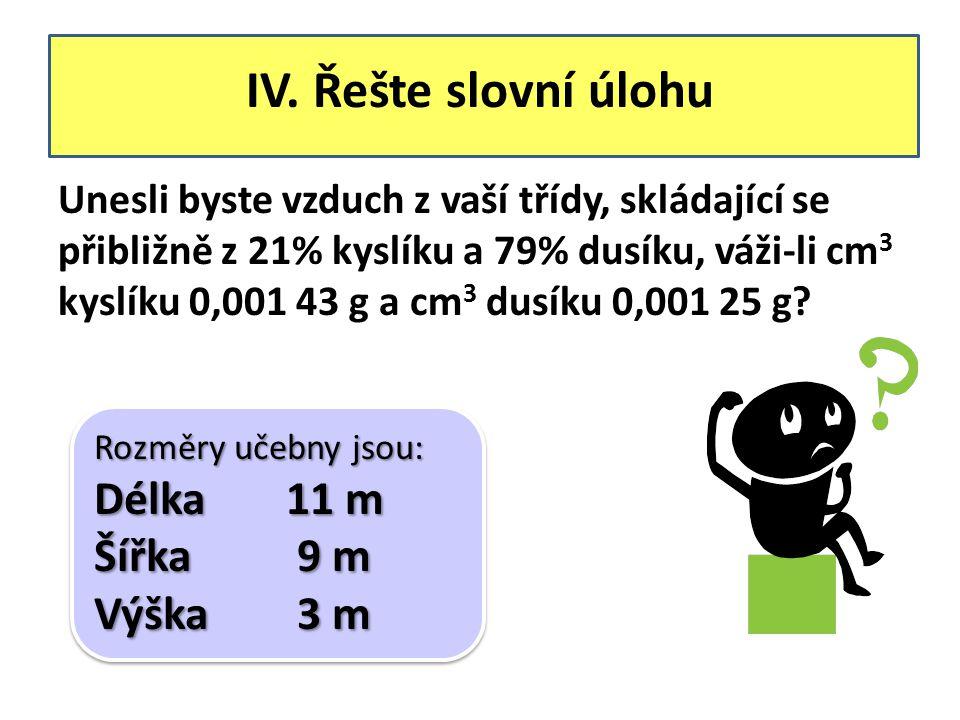 IV. Řešte slovní úlohu Unesli byste vzduch z vaší třídy, skládající se přibližně z 21% kyslíku a 79% dusíku, váži-li cm 3 kyslíku 0,001 43 g a cm 3 du