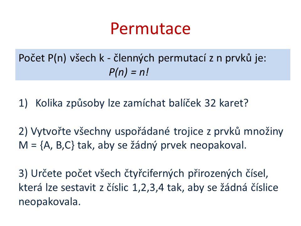 Permutace Počet P(n) všech k - členných permutací z n prvků je: P(n) = n! 1)Kolika způsoby lze zamíchat balíček 32 karet? 2) Vytvořte všechny uspořáda