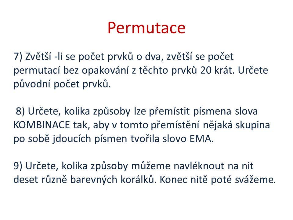 Permutace 7) Zvětší -li se počet prvků o dva, zvětší se počet permutací bez opakování z těchto prvků 20 krát. Určete původní počet prvků. 8) Určete, k