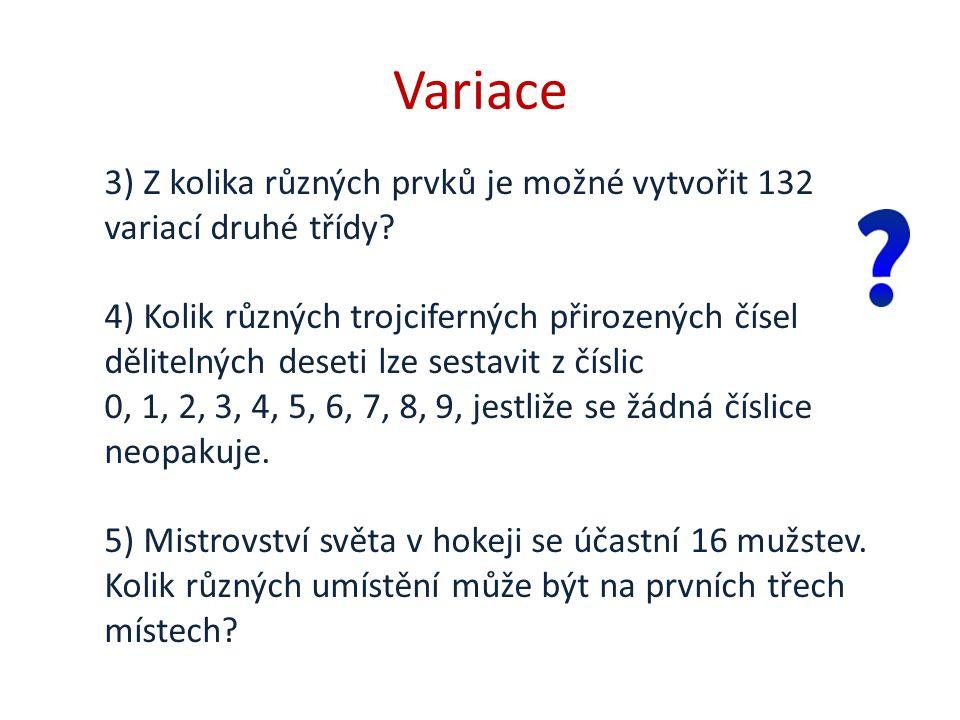 Variace 3) Z kolika různých prvků je možné vytvořit 132 variací druhé třídy? 4) Kolik různých trojciferných přirozených čísel dělitelných deseti lze s
