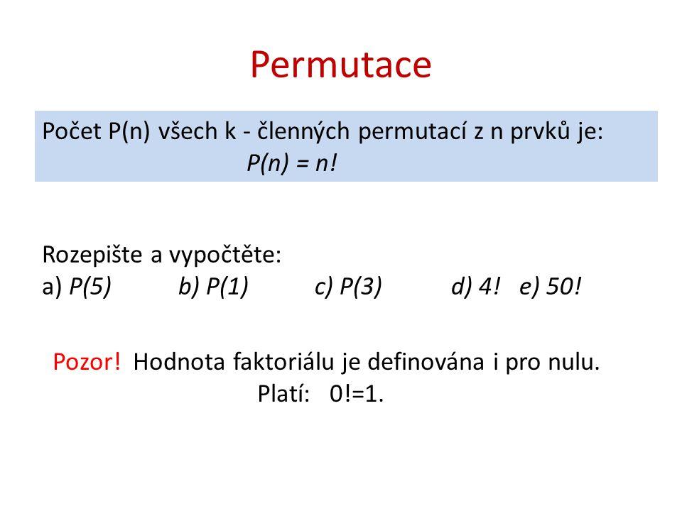Permutace Počet P(n) všech k - členných permutací z n prvků je: P(n) = n! Rozepište a vypočtěte: a) P(5) b) P(1) c) P(3) d) 4! e) 50! Pozor! Hodnota f