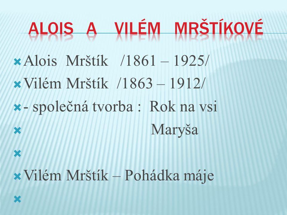  Alois Mrštík /1861 – 1925/  Vilém Mrštík /1863 – 1912/  - společná tvorba : Rok na vsi  Maryša   Vilém Mrštík – Pohádka máje 