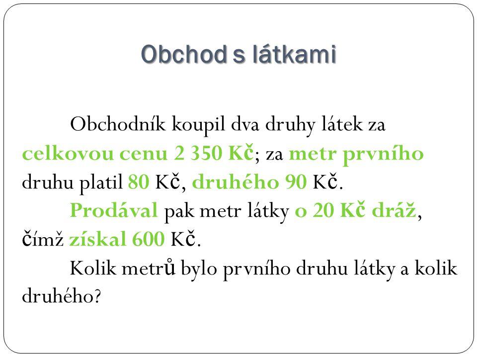 1.druh … x 2.druh … y 2 530 K č je sou č et ceny prvního a druhého druhu 80x + 90y = 2530 P ř irážka 20 K č ke každému druhu – celková délka látek vynásobená 20 K č je zisk: (x + y).20 = 600 I.