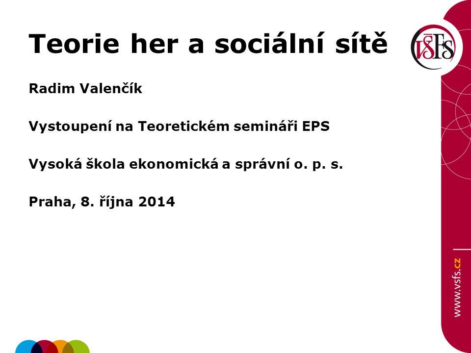 Teorie her a sociální sítě Radim Valenčík Vystoupení na Teoretickém semináři EPS Vysoká škola ekonomická a správní o. p. s. Praha, 8. října 2014