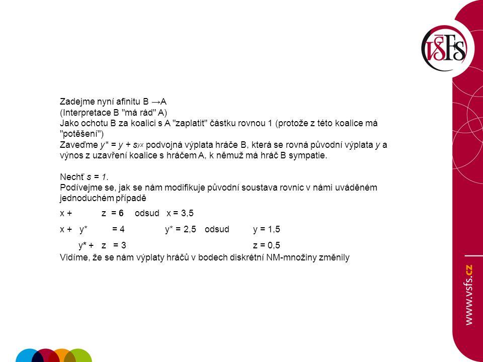Zadejme nyní afinitu B →A (Interpretace B má rád A) Jako ochotu B za koalici s A zaplatit částku rovnou 1 (protože z této koalice má potěšení ) Zaveďme y* = y + s yx podvojná výplata hráče B, která se rovná původní výplata y a výnos z uzavření koalice s hráčem A, k němuž má hráč B sympatie.