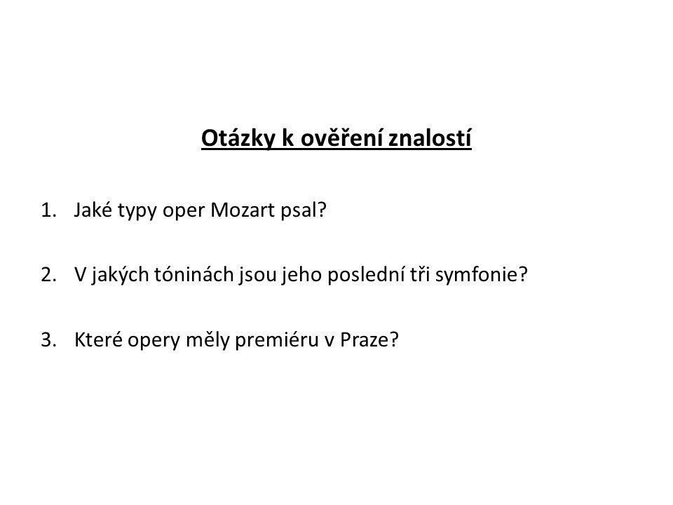 Otázky k ověření znalostí 1.Jaké typy oper Mozart psal? 2.V jakých tóninách jsou jeho poslední tři symfonie? 3.Které opery měly premiéru v Praze?