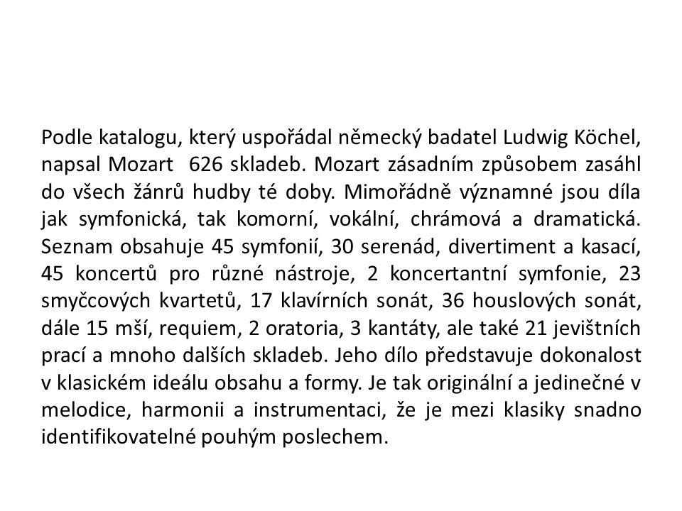 Podle katalogu, který uspořádal německý badatel Ludwig Köchel, napsal Mozart 626 skladeb. Mozart zásadním způsobem zasáhl do všech žánrů hudby té doby
