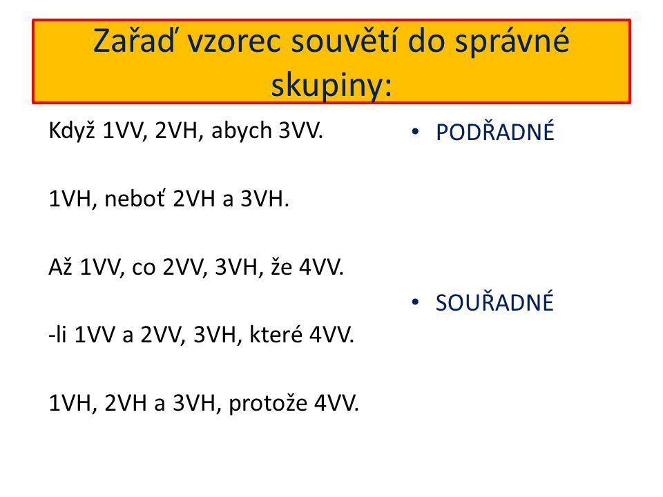 Zařaď vzorec souvětí do správné skupiny: Když 1VV, 2VH, abych 3VV. 1VH, neboť 2VH a 3VH. Až 1VV, co 2VV, 3VH, že 4VV. -li 1VV a 2VV, 3VH, které 4VV. 1
