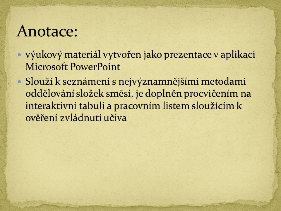 výukový materiál vytvořen jako prezentace v aplikaci Microsoft PowerPoint Slouží k seznámení s nejvýznamnějšími metodami oddělování složek směsí, je doplněn procvičením na interaktivní tabuli a pracovním listem sloužícím k ověření zvládnutí učiva