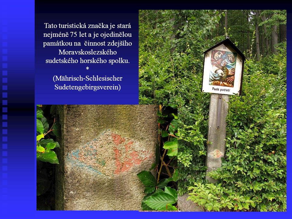 Tato turistická značka je stará nejméně 75 let a je ojedinělou památkou na činnost zdejšího Moravskoslezského sudetského horského spolku. * (Mährisch-