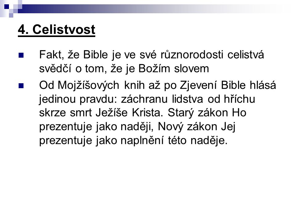 4. Celistvost Fakt, že Bible je ve své různorodosti celistvá svědčí o tom, že je Božím slovem Od Mojžíšových knih až po Zjevení Bible hlásá jedinou pr