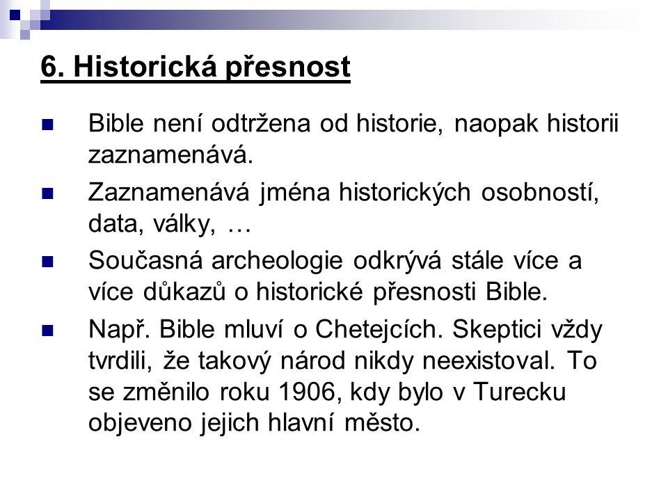 6. Historická přesnost Bible není odtržena od historie, naopak historii zaznamenává. Zaznamenává jména historických osobností, data, války, … Současná