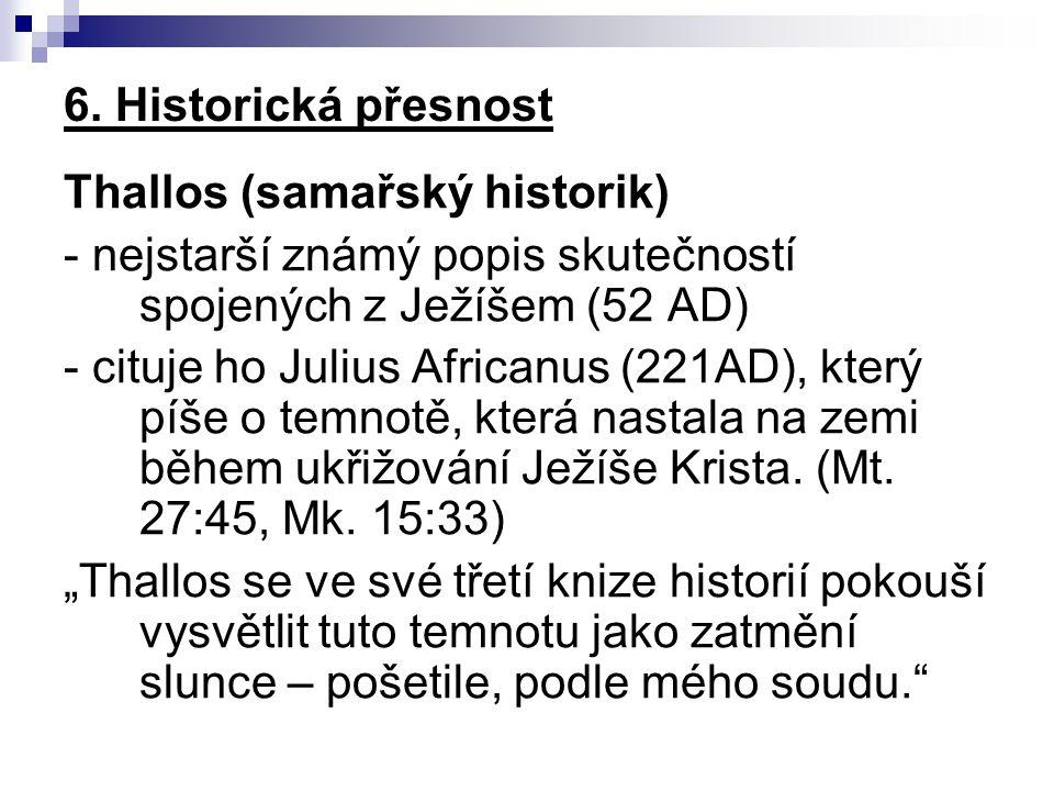 6. Historická přesnost Thallos (samařský historik) - nejstarší známý popis skutečností spojených z Ježíšem (52 AD) - cituje ho Julius Africanus (221AD