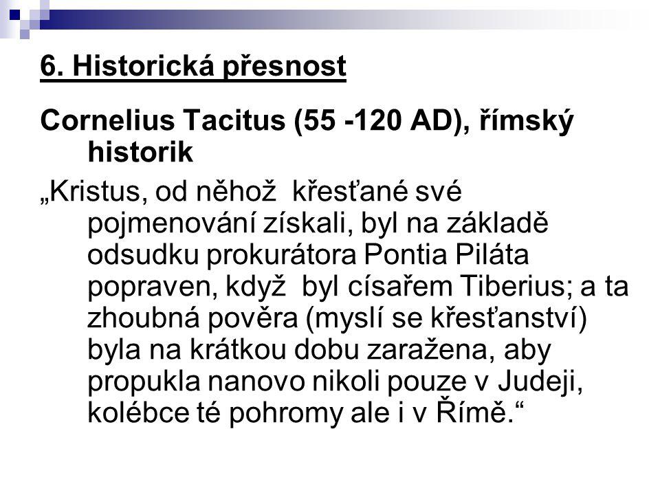 """6. Historická přesnost Cornelius Tacitus (55 -120 AD), římský historik """"Kristus, od něhož křesťané své pojmenování získali, byl na základě odsudku pro"""