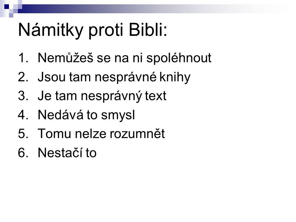 Námitky proti Bibli: 1.Nemůžeš se na ni spoléhnout 2.Jsou tam nesprávné knihy 3.Je tam nesprávný text 4.Nedává to smysl 5.Tomu nelze rozumnět 6.Nestač