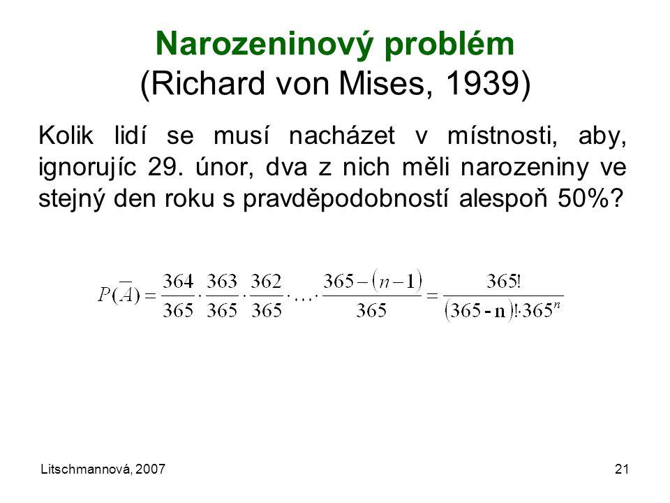 Narozeninový problém (Richard von Mises, 1939) Kolik lidí se musí nacházet v místnosti, aby, ignorujíc 29. únor, dva z nich měli narozeniny ve stejný