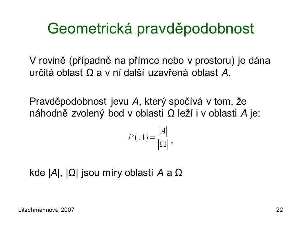 Litschmannová, 200722 Geometrická pravděpodobnost V rovině (případně na přímce nebo v prostoru) je dána určitá oblast Ω a v ní další uzavřená oblast A
