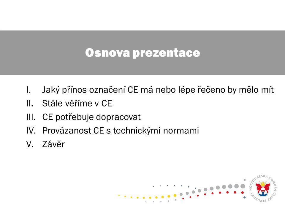 I.Jaký přínos označení CE má nebo lépe řečeno by mělo mít II.Stále věříme v CE III.CE potřebuje dopracovat IV.Provázanost CE s technickými normami V.Závěr Osnova prezentace