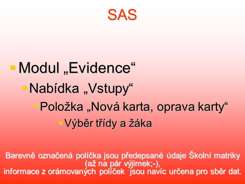 """SAS  Modul """"Evidence  Nabídka """"Vstupy  Položka """"Nová karta, oprava karty  Výběr třídy a žáka Barevně označená políčka jsou předepsané údaje Školní matriky (až na pár výjimek;-), informace z orámovaných políček jsou navíc určena pro sběr dat."""
