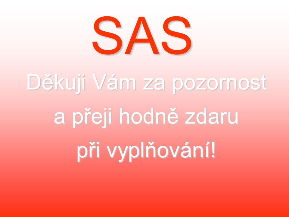 SAS Děkuji Vám za pozornost a přeji hodně zdaru při vyplňování!
