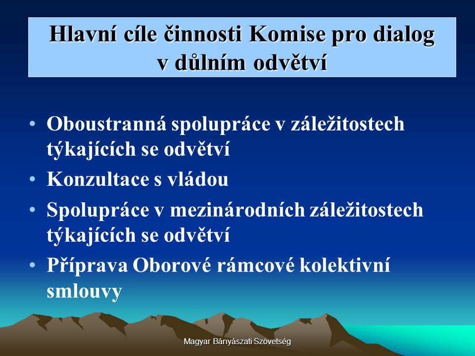 Magyar Bányászati Szövetség Hlavní cíle činnosti Komise pro dialog v důlním odvětví Oboustranná spolupráce v záležitostech týkajících se odvětví Konzu