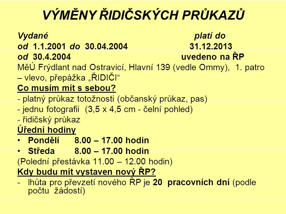 VÝMĚNY ŘIDIČSKÝCH PRŮKAZŮ Vydané platí do od 1.1.2001 do 30.04.2004 31.12.2013 od 30.4.2004 uvedeno na ŘP MěÚ Frýdlant nad Ostravicí, Hlavní 139 (vedle Ommy), 1.