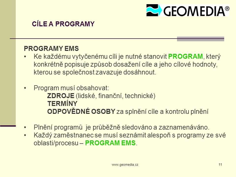 www.geomedia.cz11 CÍLE A PROGRAMY PROGRAMY EMS Ke každému vytyčenému cíli je nutné stanovit PROGRAM, který konkrétně popisuje způsob dosažení cíle a jeho cílové hodnoty, kterou se společnost zavazuje dosáhnout.
