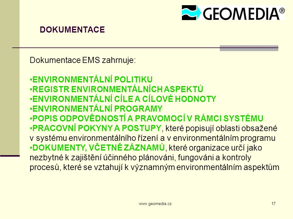 www.geomedia.cz17 DOKUMENTACE Dokumentace EMS zahrnuje: ENVIRONMENTÁLNÍ POLITIKU REGISTR ENVIRONMENTÁLNÍCH ASPEKTŮ ENVIRONMENTÁLNÍ CÍLE A CÍLOVÉ HODNOTY ENVIRONMENTÁLNÍ PROGRAMY POPIS ODPOVĚDNOSTÍ A PRAVOMOCÍ V RÁMCI SYSTÉMU PRACOVNÍ POKYNY A POSTUPY, které popisují oblasti obsažené v systému environmentálního řízení a v environmentálním programu DOKUMENTY, VČETNĚ ZÁZNAMŮ, které organizace určí jako nezbytné k zajištění účinného plánováni, fungováni a kontroly procesů, které se vztahují k významným environmentálním aspektům