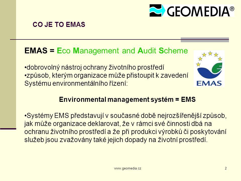 www.geomedia.cz2 CO JE TO EMAS EMAS = Eco Management and Audit Scheme dobrovolný nástroj ochrany životního prostředí způsob, kterým organizace může přistoupit k zavedení Systému environmentálního řízení: Environmental management systém = EMS Systémy EMS představují v současné době nejrozšířenější způsob, jak může organizace deklarovat, že v rámci své činnosti dbá na ochranu životního prostředí a že při produkci výrobků či poskytování služeb jsou zvažovány také jejich dopady na životní prostředí.