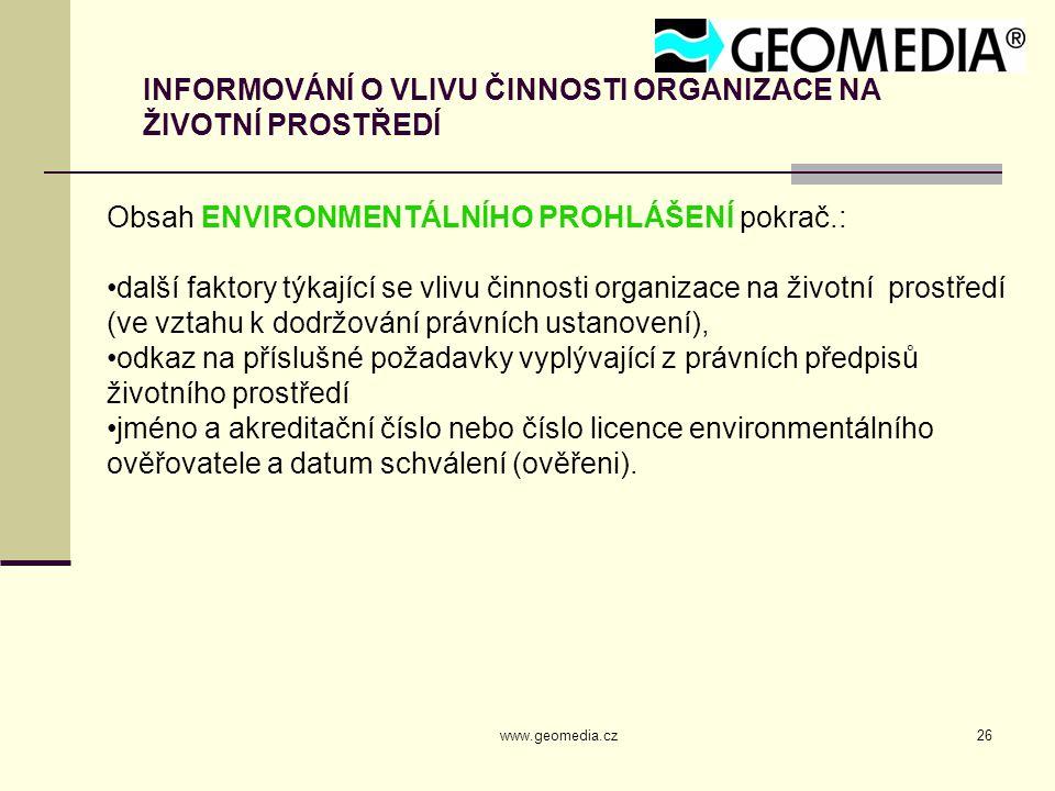 www.geomedia.cz26 INFORMOVÁNÍ O VLIVU ČINNOSTI ORGANIZACE NA ŽIVOTNÍ PROSTŘEDÍ Obsah ENVIRONMENTÁLNÍHO PROHLÁŠENÍ pokrač.: další faktory týkající se vlivu činnosti organizace na životní prostředí (ve vztahu k dodržování právních ustanovení), odkaz na příslušné požadavky vyplývající z právních předpisů životního prostředí jméno a akreditační číslo nebo číslo licence environmentálního ověřovatele a datum schválení (ověřeni).