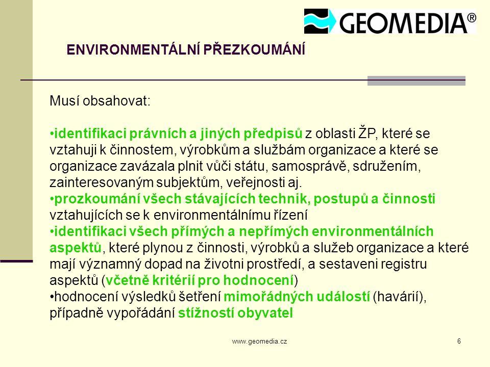 www.geomedia.cz6 ENVIRONMENTÁLNÍ PŘEZKOUMÁNÍ Musí obsahovat: identifikaci právních a jiných předpisů z oblasti ŽP, které se vztahuji k činnostem, výrobkům a službám organizace a které se organizace zavázala plnit vůči státu, samosprávě, sdružením, zainteresovaným subjektům, veřejnosti aj.