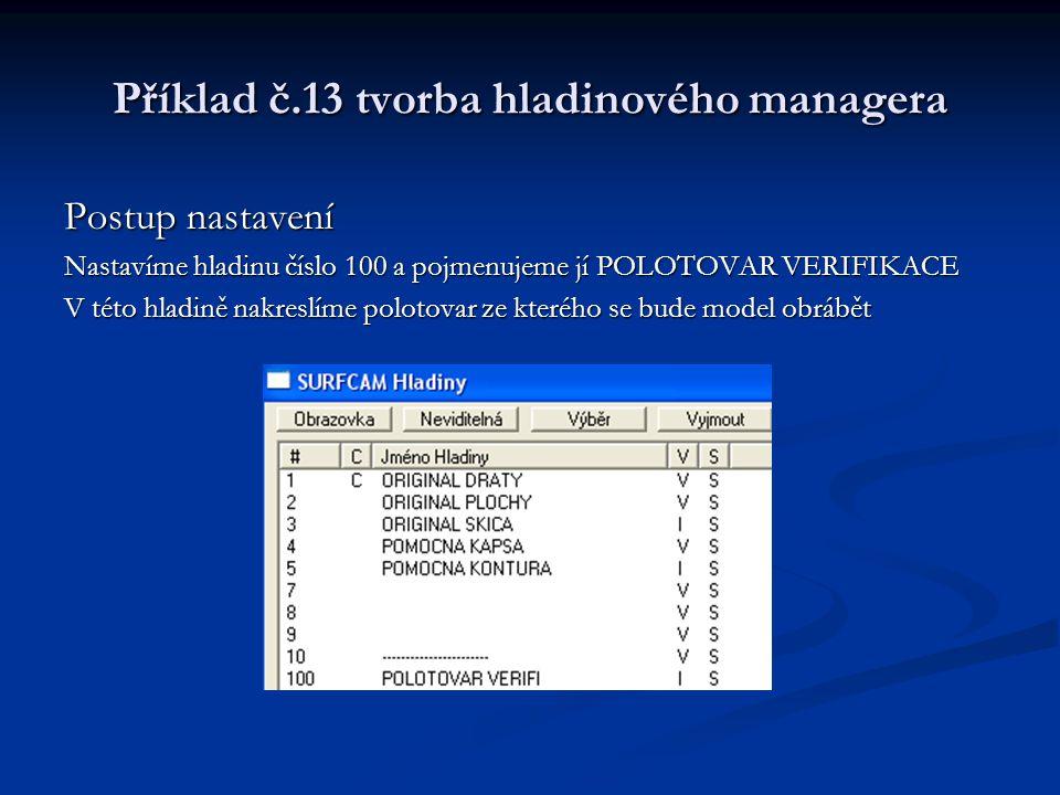 Příklad č.13 tvorba hladinového managera Postup nastavení Nastavíme hladinu číslo 100 a pojmenujeme jí POLOTOVAR VERIFIKACE V této hladině nakreslíme