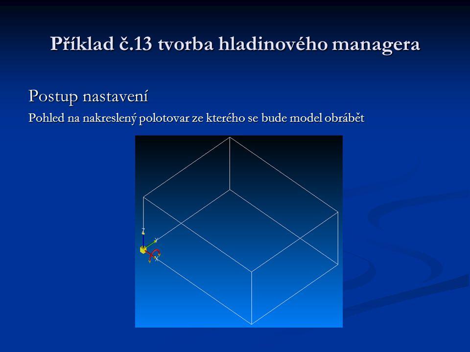 Příklad č.13 tvorba hladinového managera Postup nastavení Pohled na nakreslený polotovar ze kterého se bude model obrábět
