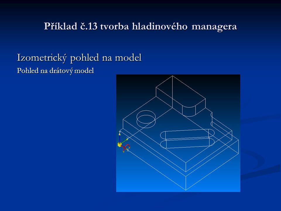 Příklad č.13 tvorba hladinového managera Izometrický pohled na model Pohled na drátový model
