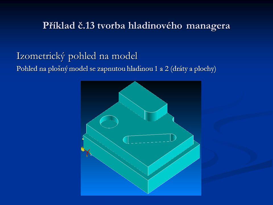 Příklad č.13 tvorba hladinového managera Izometrický pohled na model Pohled na plošný model se zapnutou hladinou 1 a 2 (dráty a plochy)