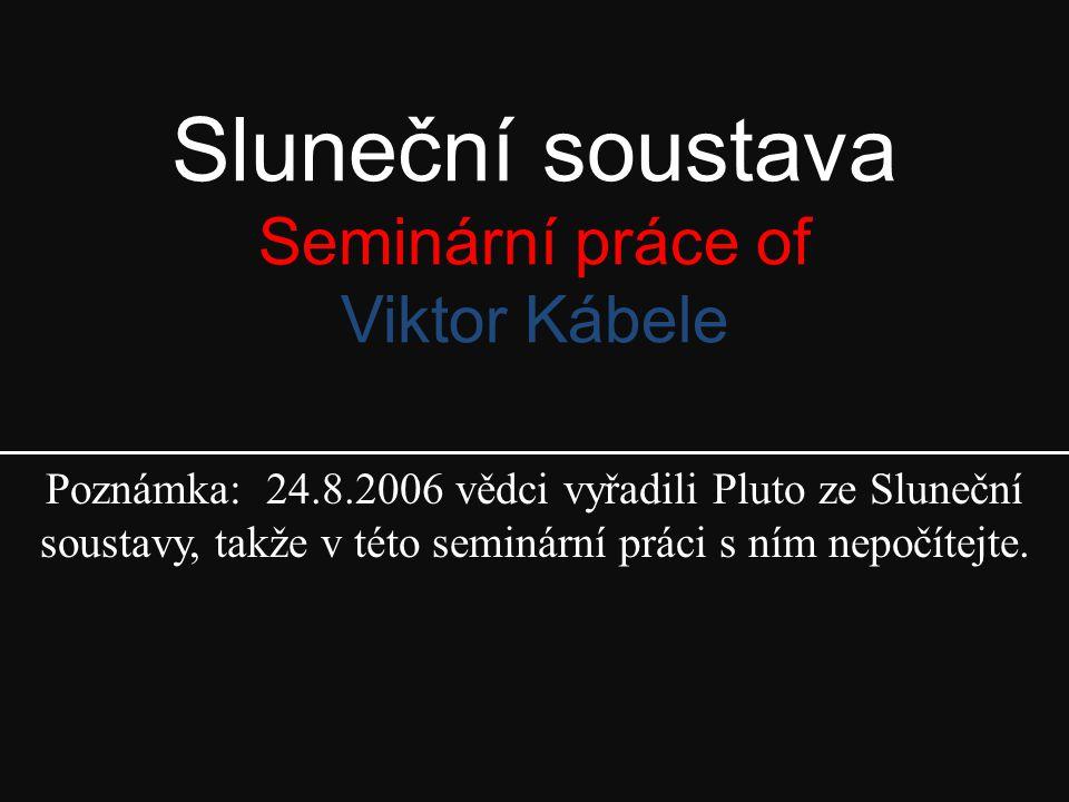 Sluneční soustava Seminární práce of Viktor Kábele Poznámka: 24.8.2006 vědci vyřadili Pluto ze Sluneční soustavy, takže v této seminární práci s ním nepočítejte.