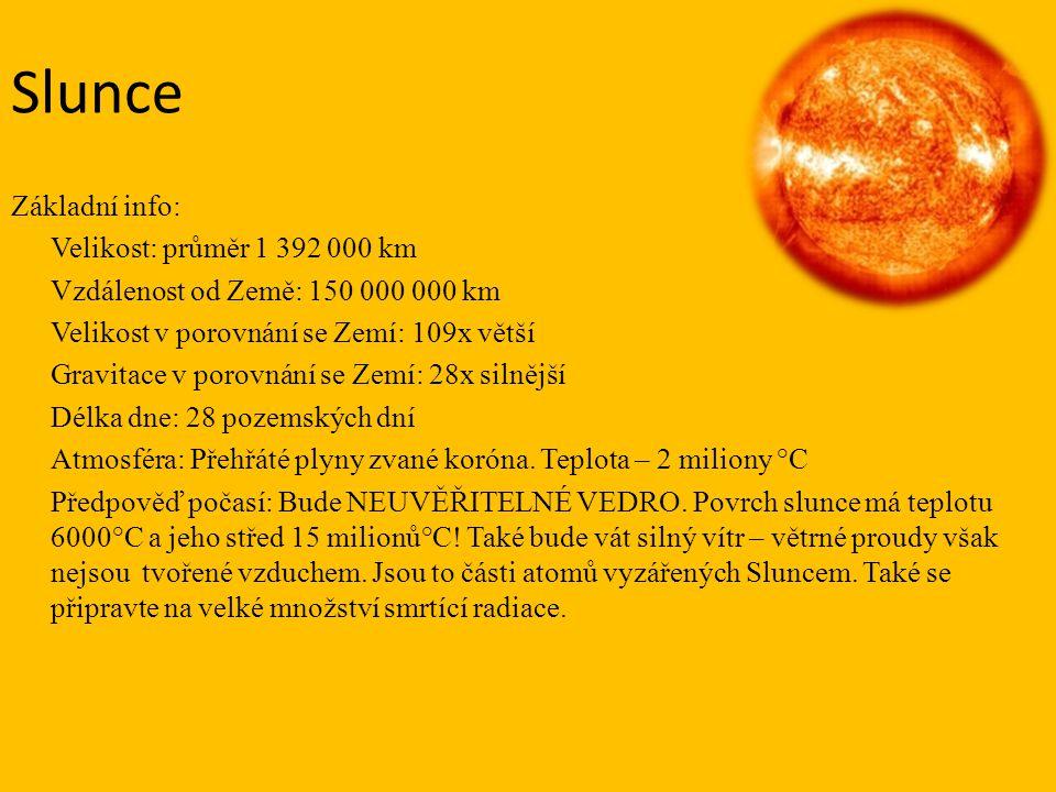Slunce Základní info: Velikost: průměr 1 392 000 km Vzdálenost od Země: 150 000 000 km Velikost v porovnání se Zemí: 109x větší Gravitace v porovnání se Zemí: 28x silnější Délka dne: 28 pozemských dní Atmosféra: Přehřáté plyny zvané koróna.