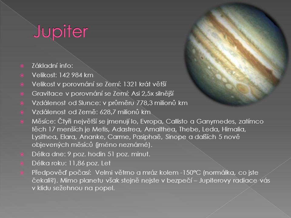  Základní info:  Velikost: 142 984 km  Velikost v porovnání se Zemí: 1321 krát větší  Gravitace v porovnání se Zemí: Asi 2,5x silnější  Vzdálenost od Slunce: v průměru 778,3 milionů km  Vzdálenost od Země: 628,7 milionů km  Měsíce: Čtyři největší se jmenují Io, Evropa, Callisto a Ganymedes, zatímco těch 17 menších je Metis, Adastrea, Amalthea, Thebe, Leda, Himalia, Lysithea, Elara, Ananke, Carme, Pasiphaë, Sinope a dalších 5 nově objevených měsíců (jméno neznámé).