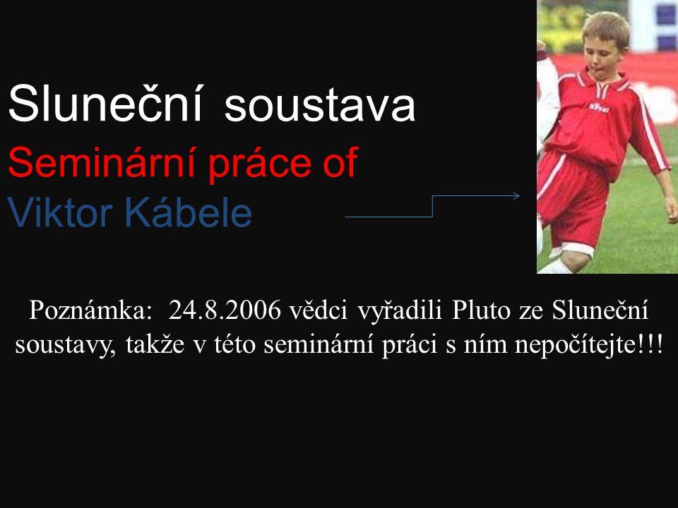 Sluneční soustava Seminární práce of Viktor Kábele Poznámka: 24.8.2006 vědci vyřadili Pluto ze Sluneční soustavy, takže v této seminární práci s ním nepočítejte!!!