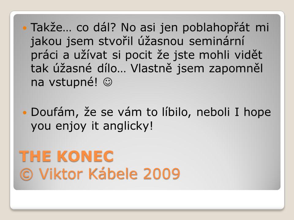 THE KONEC © Viktor Kábele 2009 Takže… co dál.