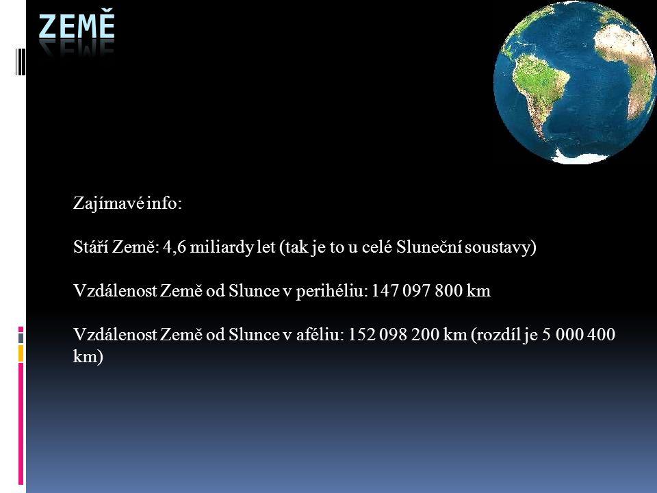 Zajímavé info: Stáří Země: 4,6 miliardy let (tak je to u celé Sluneční soustavy) Vzdálenost Země od Slunce v perihéliu: 147 097 800 km Vzdálenost Země od Slunce v aféliu: 152 098 200 km (rozdíl je 5 000 400 km)
