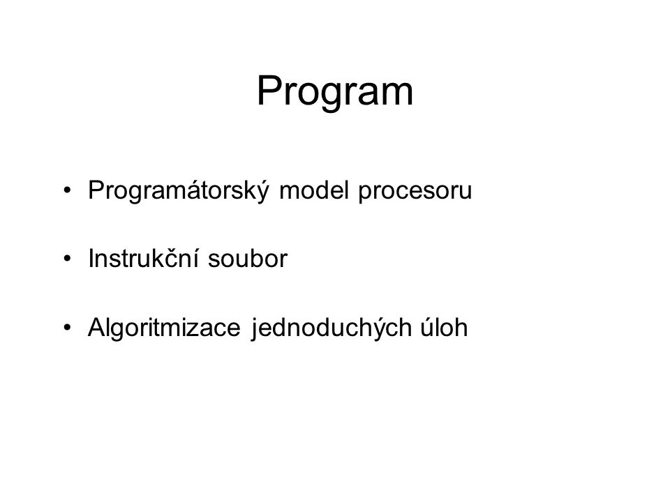 Program Programátorský model procesoru Instrukční soubor Algoritmizace jednoduchých úloh
