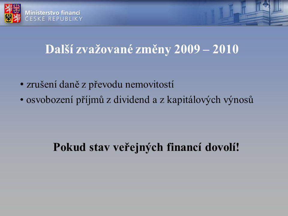 Další zvažované změny 2009 – 2010 zrušení daně z převodu nemovitostí osvobození příjmů z dividend a z kapitálových výnosů Pokud stav veřejných financí
