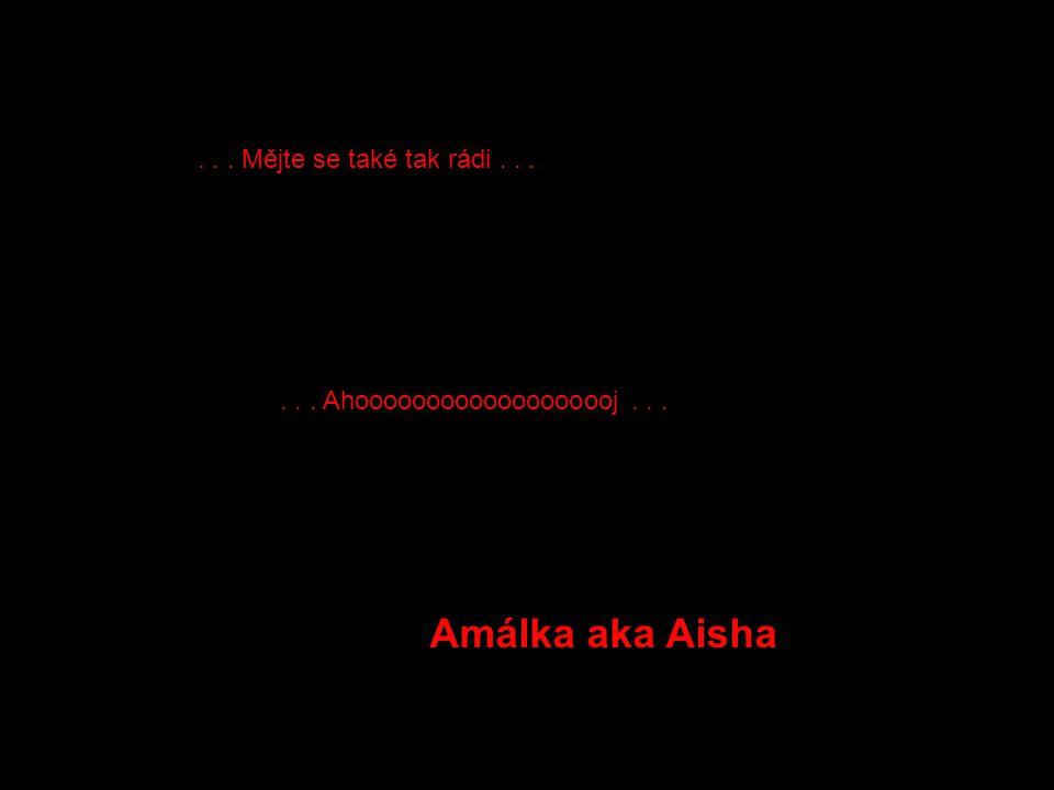 ... Mějte se také tak rádi...... Ahooooooooooooooooooj... Amálka aka Aisha
