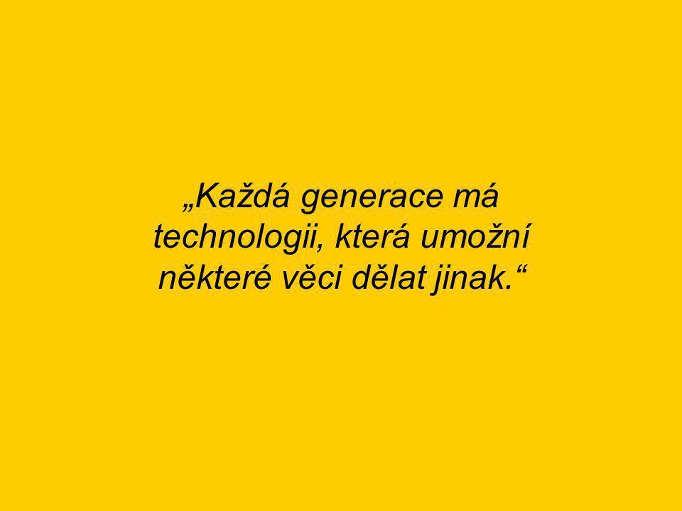 """""""Každá generace má technologii, která umožní některé věci dělat jinak."""