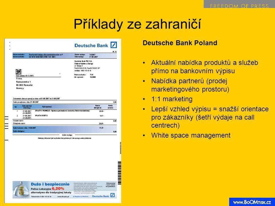 Příklady ze zahraničí Deutsche Bank Poland Aktuální nabídka produktů a služeb přímo na bankovním výpisu Nabídka partnerů (prodej marketingového prostoru) 1:1 marketing Lepší vzhled výpisu = snažší orientace pro zákazníky (šetří výdaje na call centrech) White space management