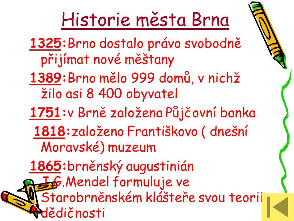 Historie města Brna 1325:Brno dostalo právo svobodně přijímat nové měštany 1389:Brno mělo 999 domů, v nichž žilo asi 8 400 obyvatel 1751:v Brně založe