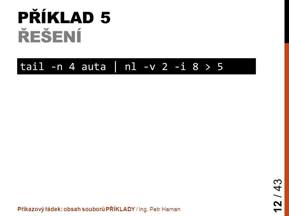 PŘÍKLAD 5 ŘEŠENÍ Příkazový řádek: obsah souborů PŘÍKLADY / Ing. Petr Haman 12 / 43 tail -n 4 auta | nl -v 2 -i 8 > 5