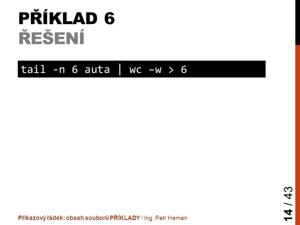 PŘÍKLAD 6 ŘEŠENÍ Příkazový řádek: obsah souborů PŘÍKLADY / Ing. Petr Haman 14 / 43 tail -n 6 auta | wc –w > 6
