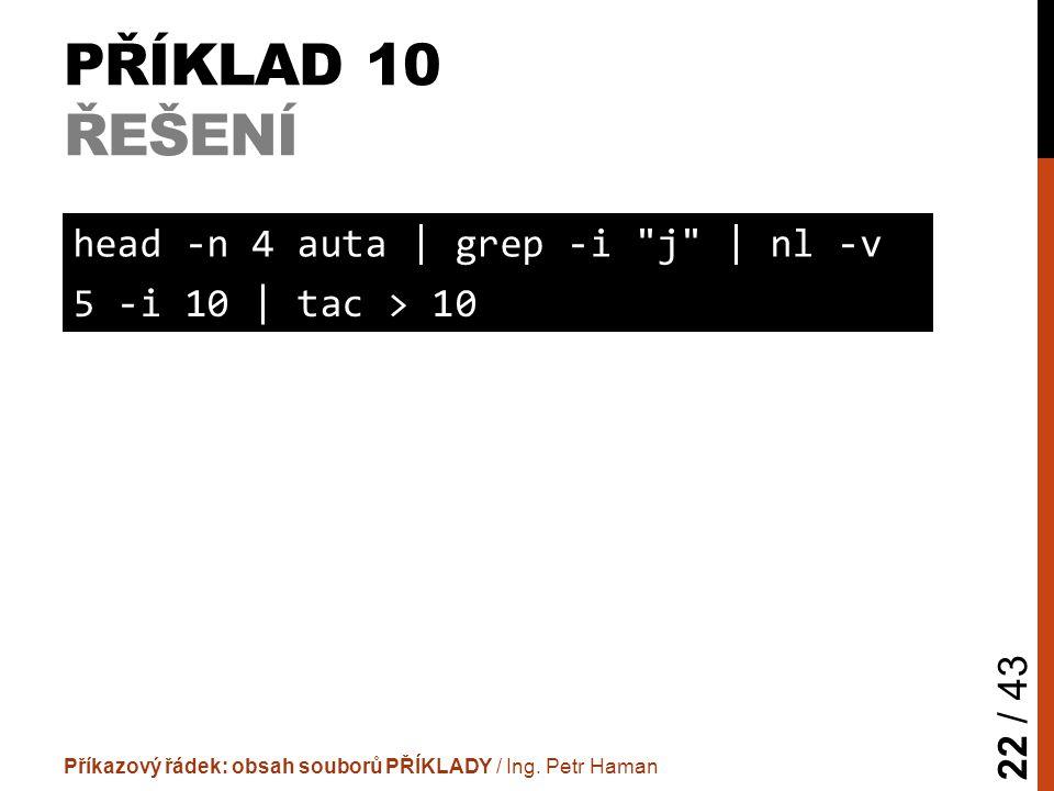 PŘÍKLAD 10 ŘEŠENÍ Příkazový řádek: obsah souborů PŘÍKLADY / Ing. Petr Haman 22 / 43 head -n 4 auta | grep -i